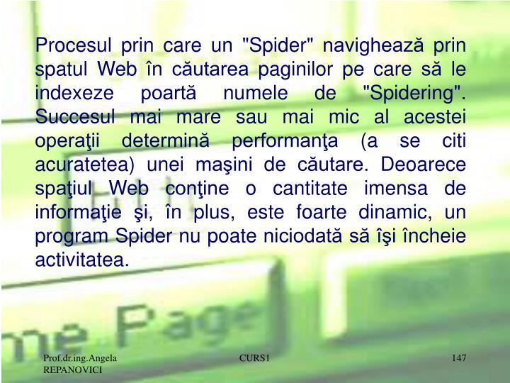 """Procesul prin care un """"Spider"""" navighează prin spatul Web în căutarea paginilor pe care să le indexeze poartă numele de """"Spidering"""". Succesul mai mare sau mai mic al acestei operaţii determină performanţa (a se citi acuratetea) unei maşini de căutare. Deoarece spaţiul Web conţine o cantitate imensa de informaţie şi, în plus, este foarte dinamic, un program Spider nu poate niciodată să îşi încheie activitatea."""