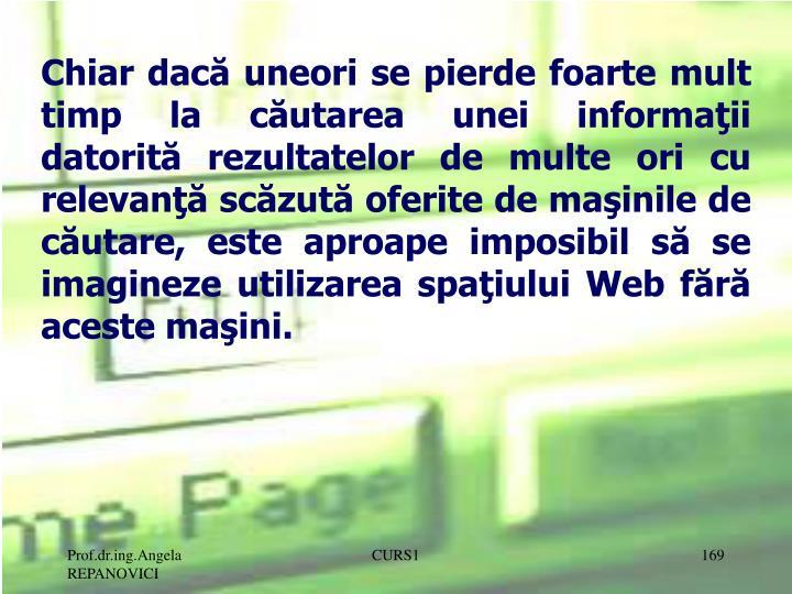 Chiar dacă uneori se pierde foarte mult timp la căutarea unei informaţii datorită rezultatelor de multe ori cu relevanţă scăzută oferite de maşinile de căutare, este aproape imposibil să se imagineze utilizarea spaţiului Web fără aceste maşini.