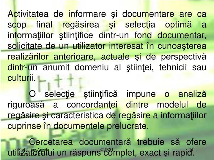 Activitatea de informare şi documentare are ca scop final regăsirea şi selecţia optimă a informaţiilor ştiinţifice dintr-un fond documentar, solicitate de un utilizator interesat în cunoaşterea realizărilor anterioare, actuale şi de perspectivă dintr-un anumit domeniu al ştiinţei, tehnicii sau culturii.