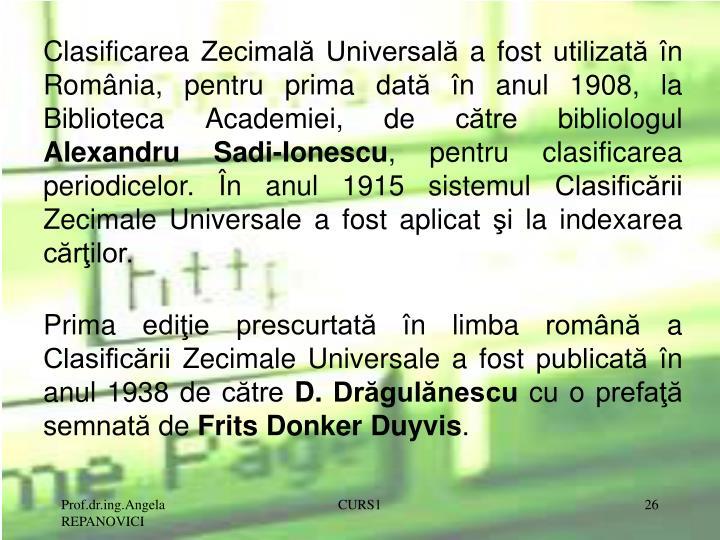 Clasificarea Zecimală Universală a fost utilizată în România, pentru prima dată în anul 1908, la Biblioteca Academiei, de către bibliologul