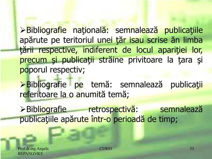 Bibliografie naţională: semnalează publicaţiile apărute pe teritoriul unei ţăr isau scrise ăn limba ţării respective, indiferent de locul apariţiei lor, precum şi publicaţii străine privitoare la ţara şi poporul respectiv;