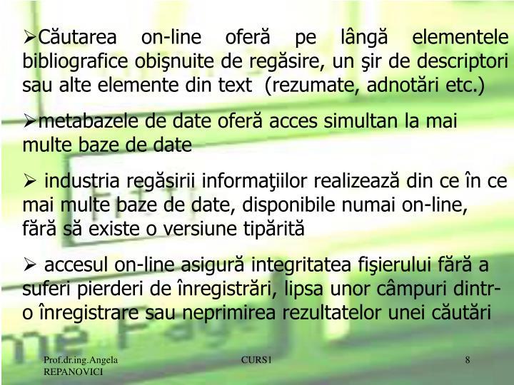 Căutarea on-line oferă pe lângă elementele bibliografice obişnuite de regăsire, un şir de descriptori sau alte elemente din text  (rezumate, adnotări etc.)