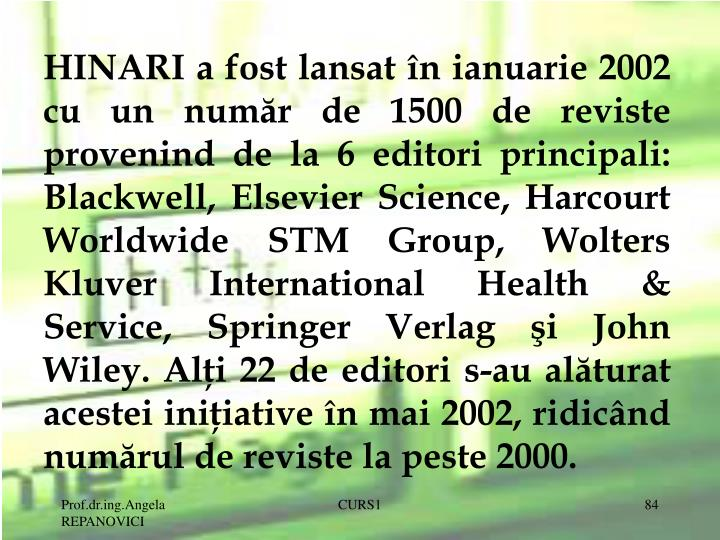 HINARI a fost lansat n ianuarie 2002 cu un numr de 1500 de reviste provenind de la 6 editori principali: Blackwell, Elsevier Science, Harcourt Worldwide STM Group, Wolters Kluver International Health