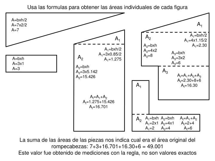 Usa las formulas para obtener las áreas individuales de cada figura