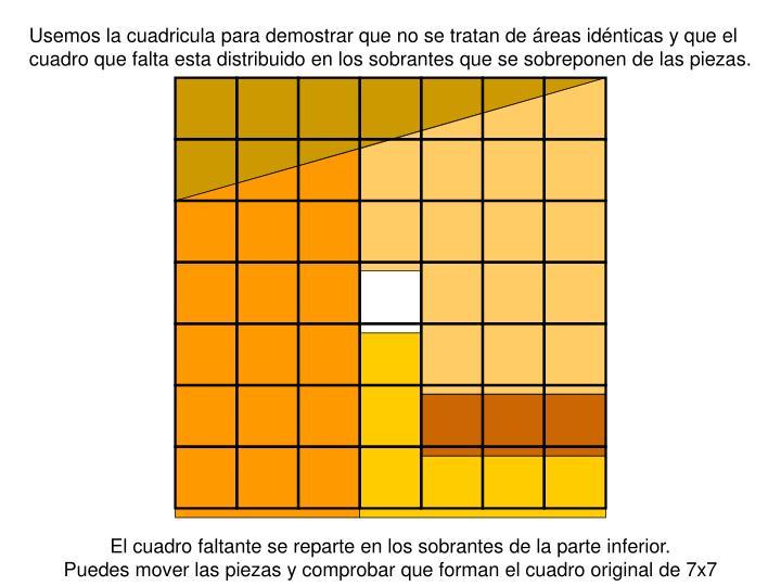 Usemos la cuadricula para demostrar que no se tratan de áreas idénticas y que el cuadro que falta esta distribuido en los sobrantes que se sobreponen de las piezas.