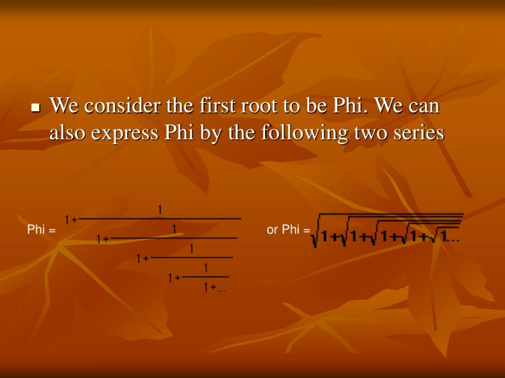 We consider the first root to be Phi. We can also express Phi by the following two series