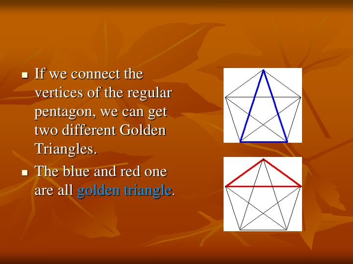 If we connect the vertices of the regular pentagon, we can get two different Golden Triangles.