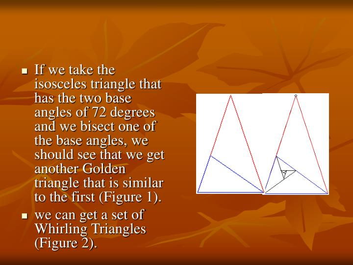 If we take the isosceles triangle that has the two base angles of 72 degrees and we bisect one of the base angles, we should see that we get another Golden triangle that is similar to the first (Figure 1).