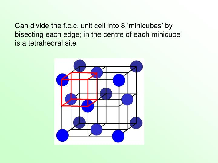 Can divide the f.c.c. unit cell into 8 'minicubes' by bisecting each edge; in the centre of each minicube is a tetrahedral site