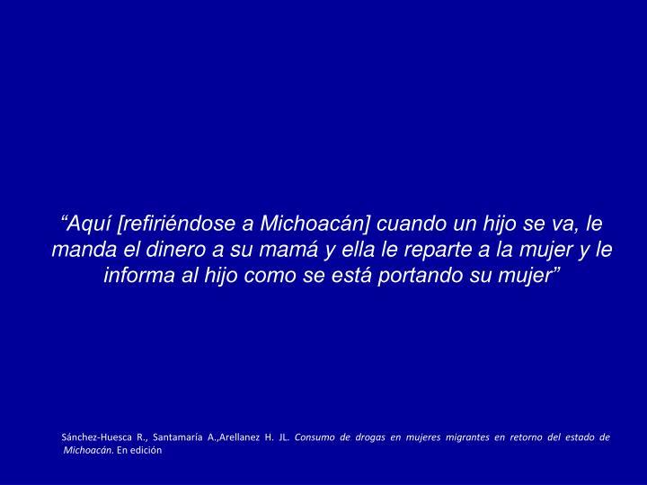 """""""Aquí [refiriéndose a Michoacán] cuando un hijo se va, le manda el dinero a su mamá y ella le reparte a la mujer y le informa al hijo como se está portando su mujer"""""""