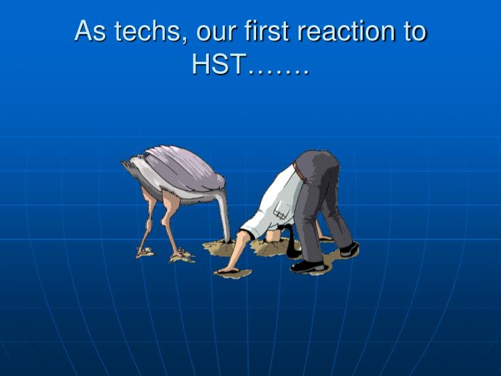 As techs, our first reaction to HST…….