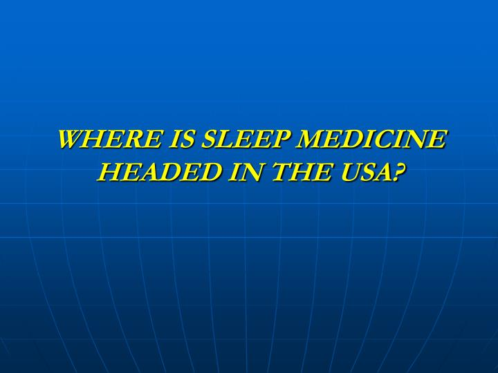WHERE IS SLEEP MEDICINE HEADED IN THE USA?