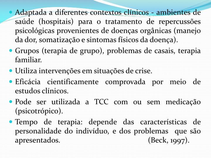 Adaptada a diferentes contextos clínicos - ambientes de saúde (hospitais) para o tratamento de repercussões psicológicas provenientes de doenças orgânicas (manejo da dor,
