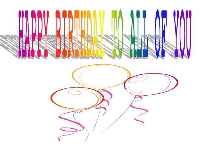 HAPPY BIRTHDAY TO ALL OF YOU