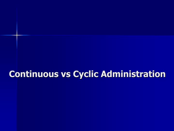 Continuous vs Cyclic Administration