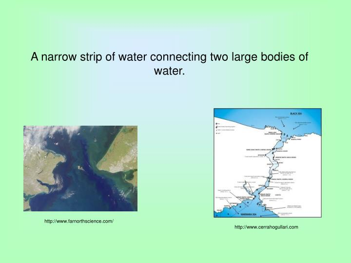 A narrow strip of water connecting two large bodies of water.