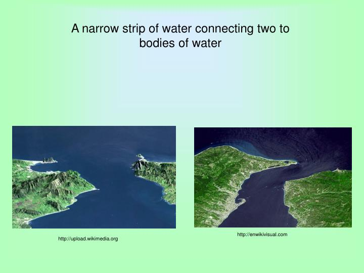 A narrow strip of water connecting two to bodies of water