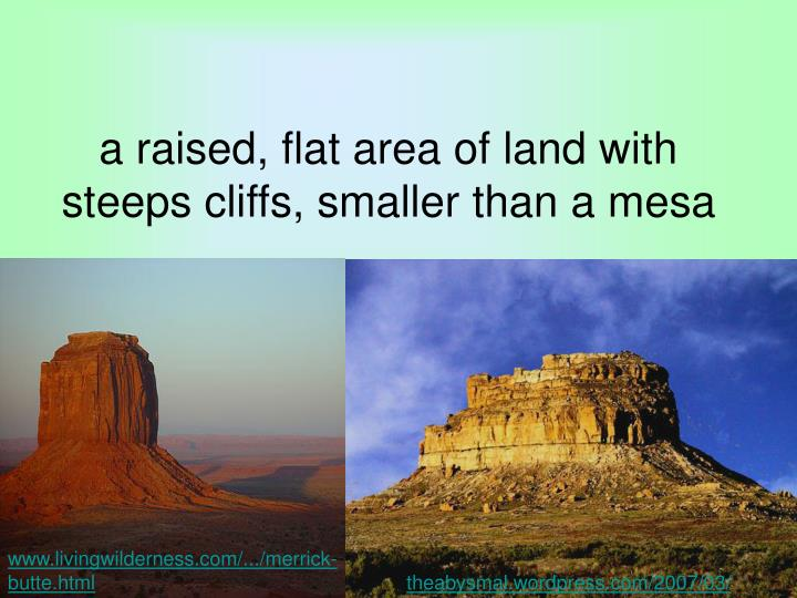 a raised, flat area of land with steeps cliffs, smaller than a mesa
