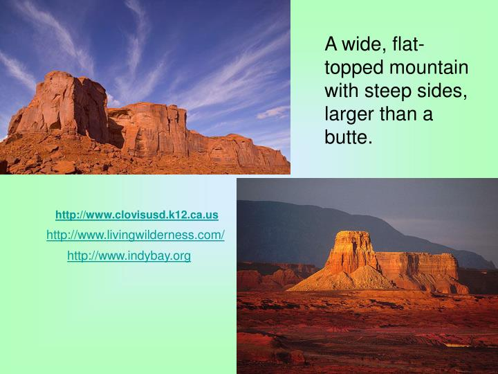 A wide, flat-topped mountain with steep sides, larger than a butte.
