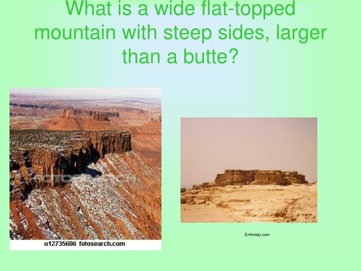 What is a wide flat-topped mountain with steep sides, larger than a butte?