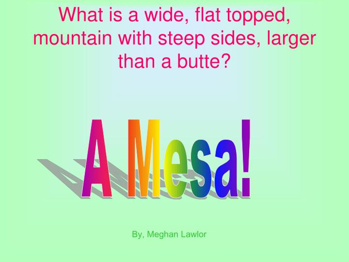 What is a wide, flat topped, mountain with steep sides, larger than a butte?