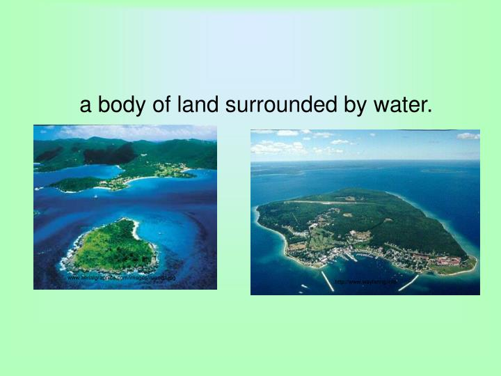a body of land surrounded by water.