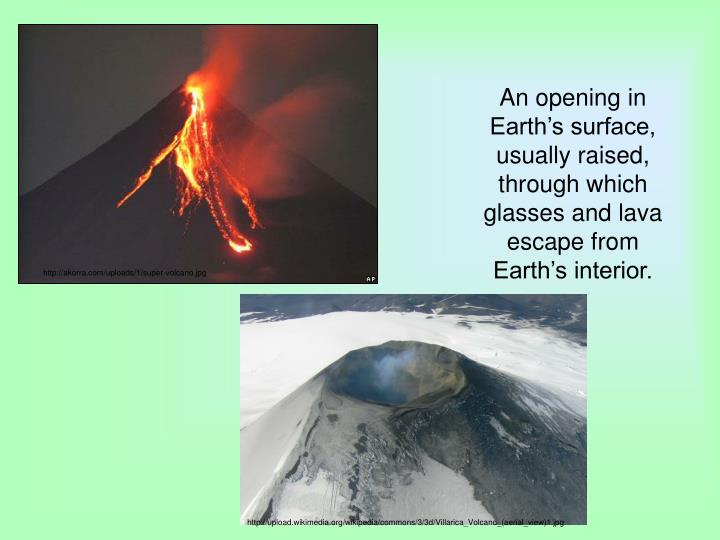 An opening in Earth's surface, usually raised, through which glasses and lava escape from Earth's interior.