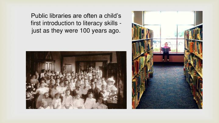 Public libraries are often a child's first introduction to literacy skills - just as they were 100 years ago.