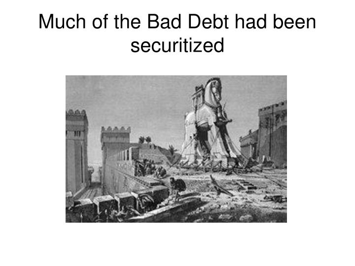 Much of the Bad Debt had been securitized