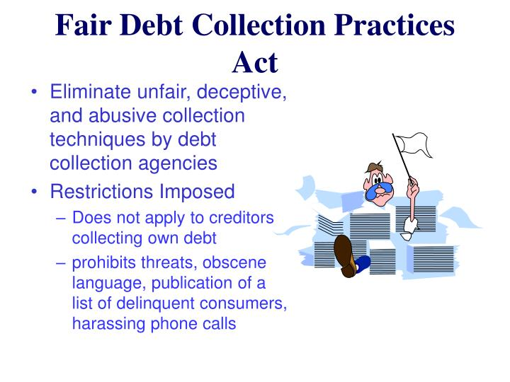 Eliminate unfair, deceptive, and abusive collection techniques by debt collection agencies