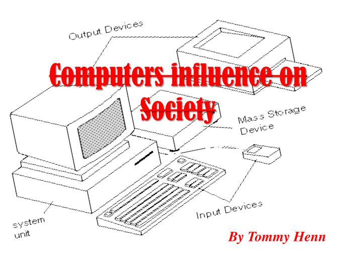 the influence of computers on society There can be a negative side resulting from inappropriate or overuse of technology, and that a report from the united kingdom revealed that kids who use computer games and their home internet at high schools teaching 12-15 year olds the impact of programs on society and what.