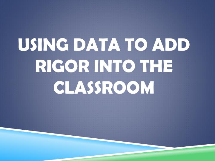 Using Data to add rigor into the classroom