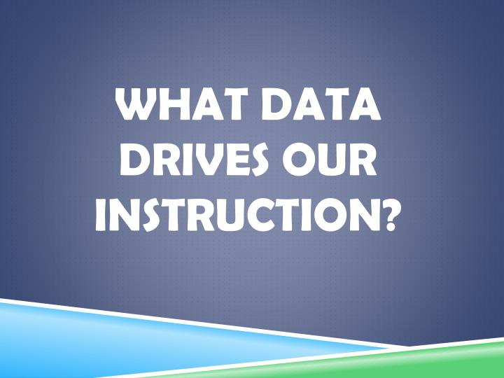 What data drives our instruction?