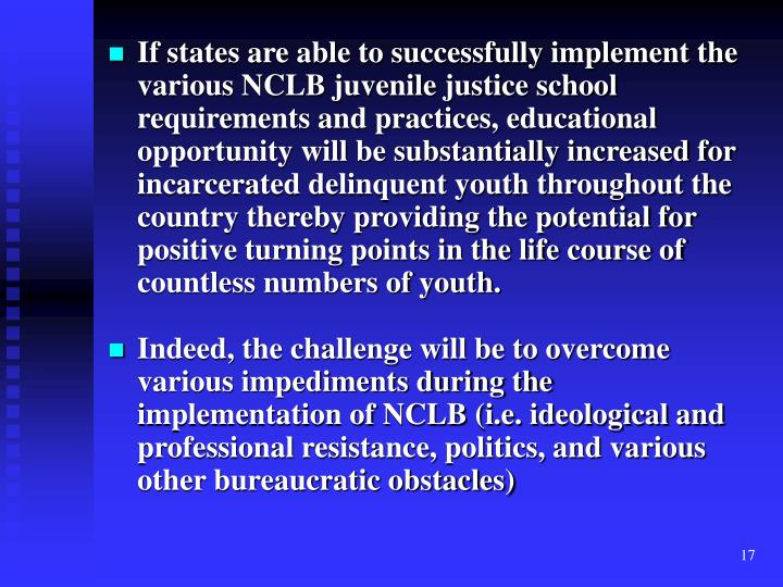 If states are able to successfully implement the various NCLB juvenile justice school requirements and practices, educational opportunity will be substantially increased for incarcerated delinquent youth throughout the country thereby providing the potential for positive turning points in the life course of countless numbers of youth.
