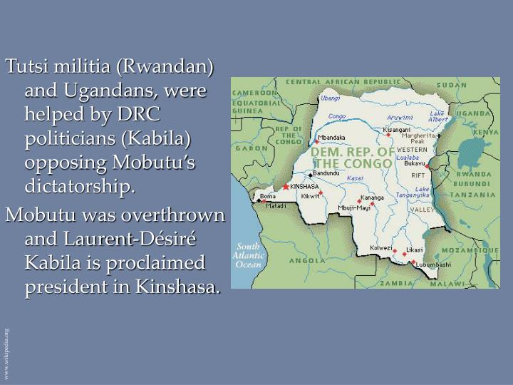 Tutsi militia (Rwandan) and Ugandans, were helped by DRC politicians (Kabila) opposing Mobutu's dictatorship.