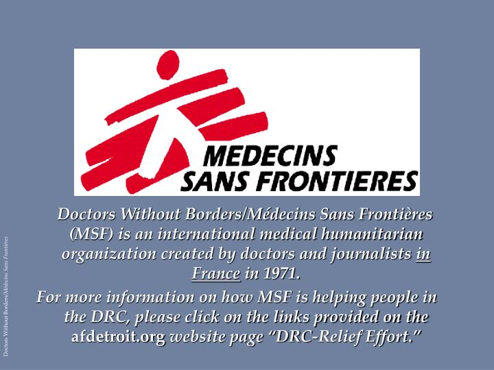 Doctors Without Borders/Médecins Sans Frontières (MSF) is an international medical humanitarian organization created by doctors and journalists