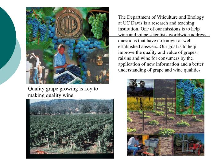 The Department of Viticulture and Enology at UC Davis is a research and teaching institution. One of our missions is to help wine and grape scientists worldwide address questions that have no known or well established answers. Our goal is to help improve the quality and value of grapes, raisins and wine for consumers by the application of new information and a better understanding of grape and wine qualities.
