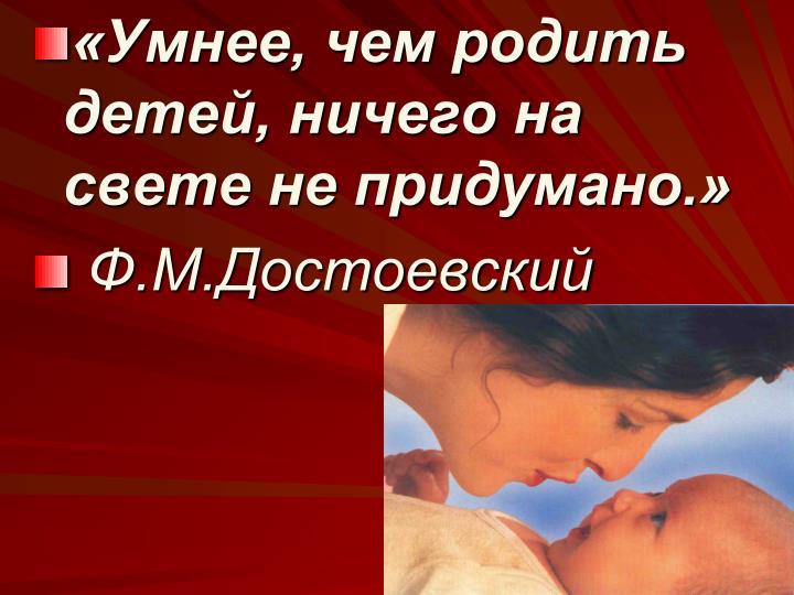 «Умнее, чем родить детей, ничего на свете не придумано.»