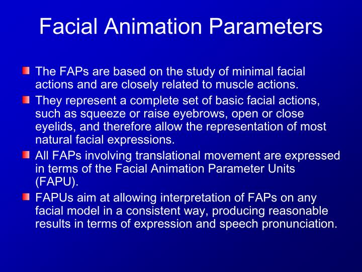 The FAPs are based on the study of minimal facial actions and are closely related to muscle actions.