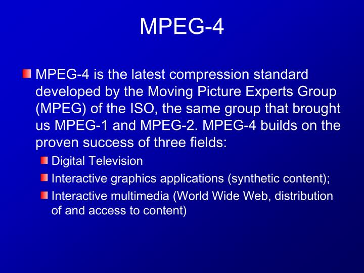 MPEG-4 is the latest compression standard developed by the Moving Picture Experts Group (MPEG) of the ISO, the same group that brought us MPEG-1 and MPEG-2. MPEG-4 builds on the proven success of three fields: