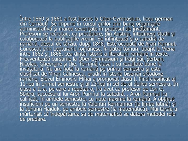 Între 1860 şi 1861 a fost înscris la Ober-Gymnasium, liceu german din Cernăuţi  Se impune în cursul anilor prin buna organizare administrativă şi marea severitate în procesul de învăţământ. Profesorii se recrutau, cu precădere, din Austria, întocmesc studii şi colaborează la publicaţiile vremii. Se înfiinţează şi o catedră de română, destul de târziu, după 1848. Este ocupată de Aron Pumnul. Cunoscut prin Lepturariu românesc, în patru tomuri, tipărit la Viena între 1862 şi 1865, cea dintâi istorie a literaturii române în texte. Frecventează cursurile la Ober Gymnasium şi fraţii săi, Şerban, Nicolae, Gheorghe şi Ilie. Termină clasa I cu rezultate bune la învăţătură. Nu are notă la română pe primul semestru şi este clasificat de Miron Călinescu, erudit în istoria bisericii ortodoxe române. Elevul Eminovici Mihai a promovat clasa I, fiind clasificat al 11-lea în primul semestru şi al 23-lea în cel de-al doilea semestru. În clasa a II-a, pe care a repetat-o, l-a avut ca profesor pe Ion G. Sbiera, succesorul lui Aron Pumnul la catedră, . Aron Pumnul l-a calificat, în ambele semestre, cu note maxime la română. A obţinut insuficient pe un semestru la Valentin Kermanner (la limba latină) şi la Johann Haiduk, pe ambele semestre (la matematică). Mai târziu a mărturisit că îndepărtarea sa de matematică se datora metodei rele de predare.