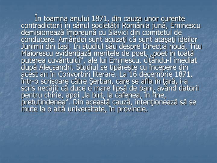 """În toamna anului 1871, din cauza unor curente contradictorii în sânul societăţii România junã, Eminescu demisionează împreună cu Slavici din comitetul de conducere. Amândoi sunt acuzaţi că sunt ataşaţi ideilor Junimii din Iaşi. În studiul său despre Direcţia nouă, Titu Maiorescu evidenţiază meritele de poet, """"poet în toată puterea cuvântului"""", ale lui Eminescu, citându-l imediat după Alecsandri. Studiul se tipăreşte cu începere din acest an în Convorbiri literare. La 16 decembrie 1871, într-o scrisoare către Şerban, care se afla în ţară, i-a scris necăjit că duce o mare lipsă de bani, având datorii pentru chirie, apoi """"la birt, la cafenea, în fine, pretutindenea"""". Din această cauză, intenţionează să se mute la o altă universitate, în provincie."""
