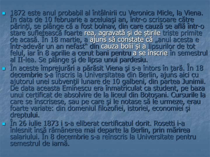 1872 este anul probabil al întâlnirii cu Veronica Micle, la Viena. În data de 10 februarie a aceluiaşi an, într-o scrisoare către părinţi, se plânge că a fost bolnav, din care cauză se află într-o stare sufletească foarte