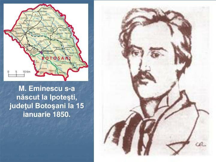 M. Eminescu s-a născut la Ipoteşti, judeţul Botoşani la 15 ianuarie 1850.