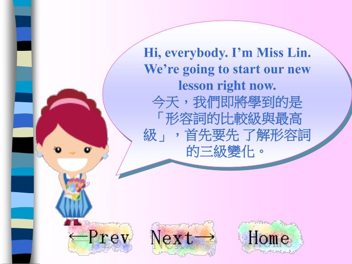 Hi, everybody. I'm Miss Lin.  We're going to start our new lesson right now.
