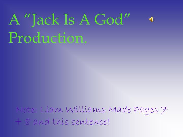 "A ""Jack Is A God"" Production."