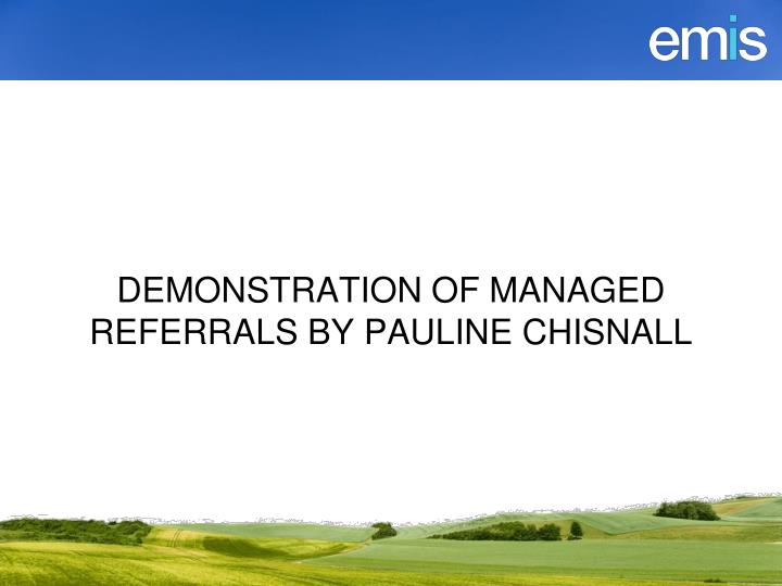 DEMONSTRATION OF MANAGED REFERRALS BY PAULINE CHISNALL