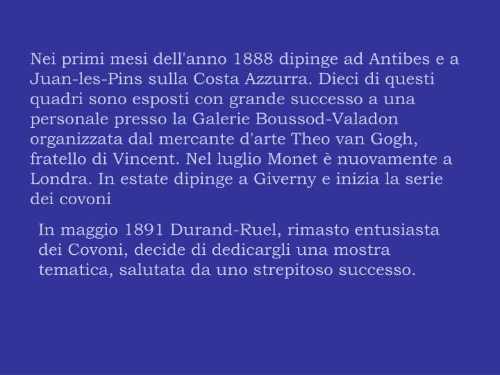 Nei primi mesi dell'anno 1888 dipinge ad Antibes e a Juan-les-Pins sulla Costa Azzurra. Dieci di questi quadri sono esposti con grande successo a una personale presso la Galerie Boussod-Valadon organizzata dal mercante d'arte Theo van Gogh, fratello di Vincent. Nel luglio Monet è nuovamente a Londra. In estate dipinge a Giverny e inizia la serie