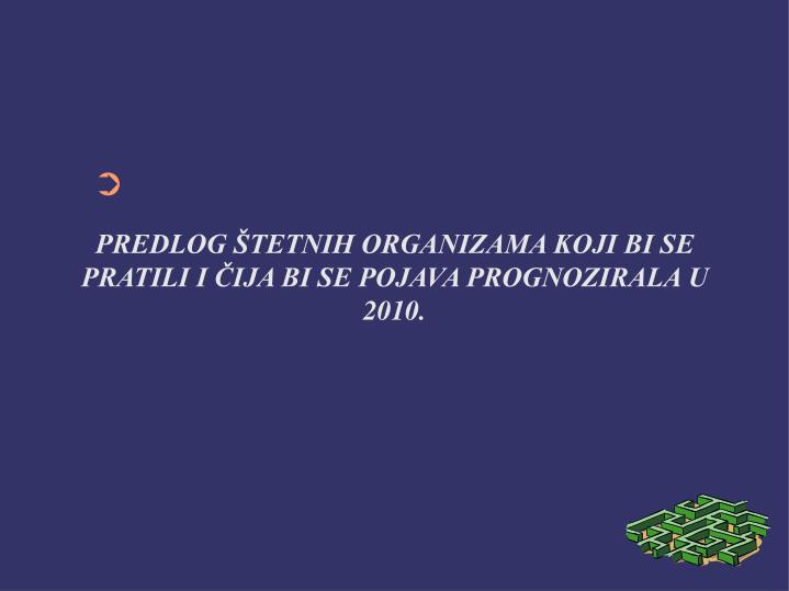 PREDLOG ŠTETNIH ORGANIZAMA KOJI BI SE PRATILI I ČIJA BI SE POJAVA PROGNOZIRALA U 2010.