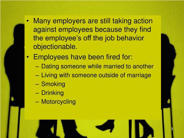 Many employers are still taking action against employees because they find the employee's off the job behavior objectionable.